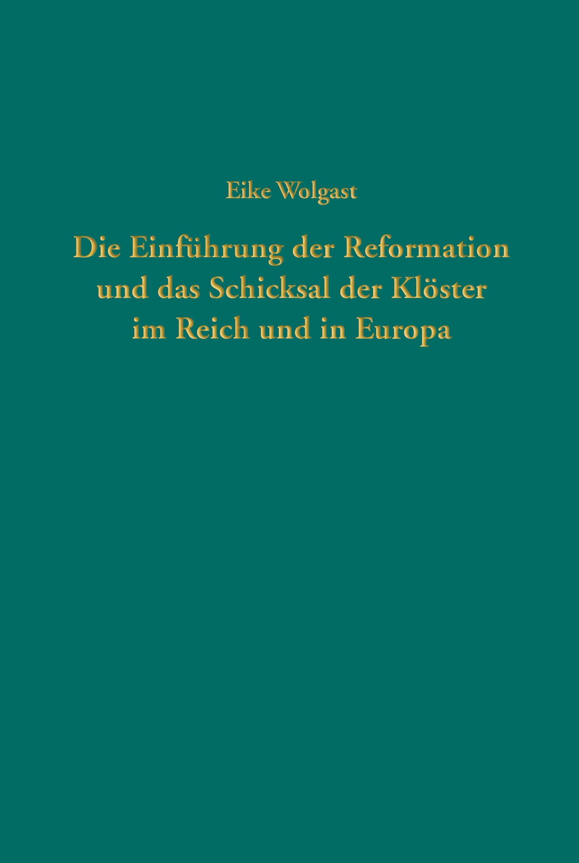 Die Einfuehrung der Reformation und das Schicksal der Kloester im Reich und in Europa von Eike Wolgast